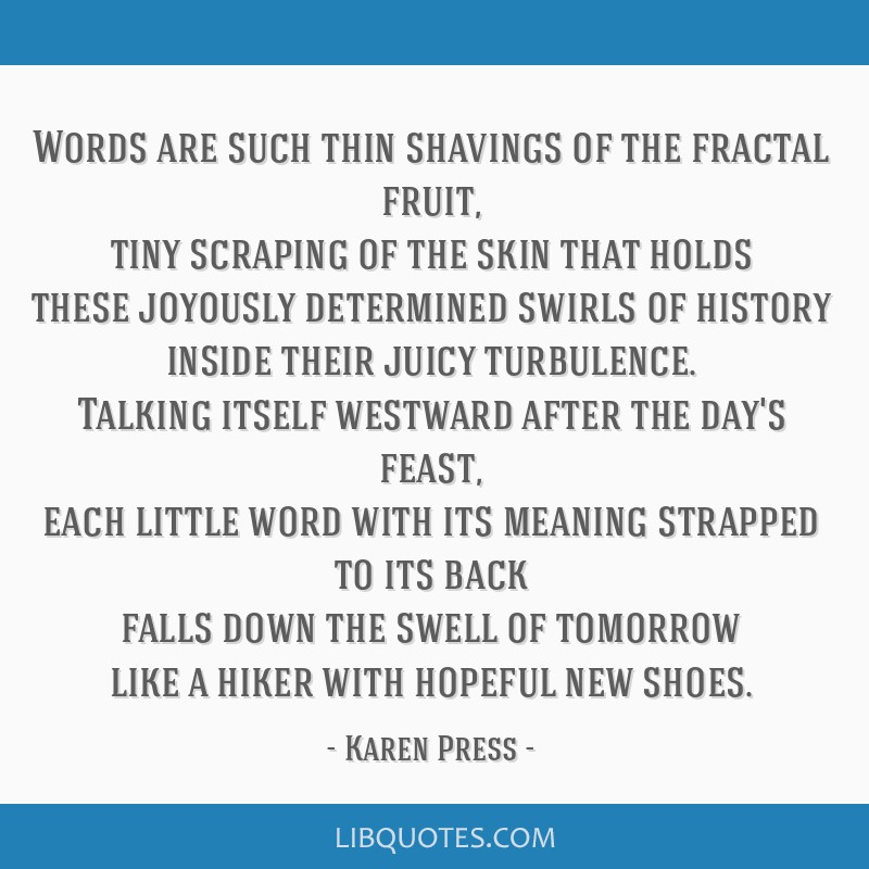 Words are such thin shavings of the fractal fruit, tiny scraping of the skin that holds these joyously determined swirls of history inside their...