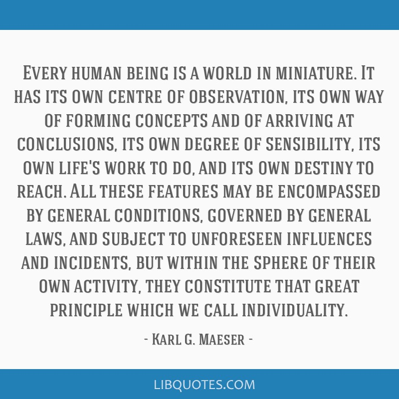Every human being is a world in miniature. It has its own centre of observation, its own way of forming concepts and of arriving at conclusions, its...