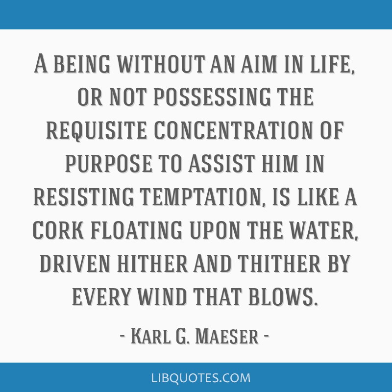 A being without an aim in life, or not possessing the requisite concentration of purpose to assist him in resisting temptation, is like a cork...