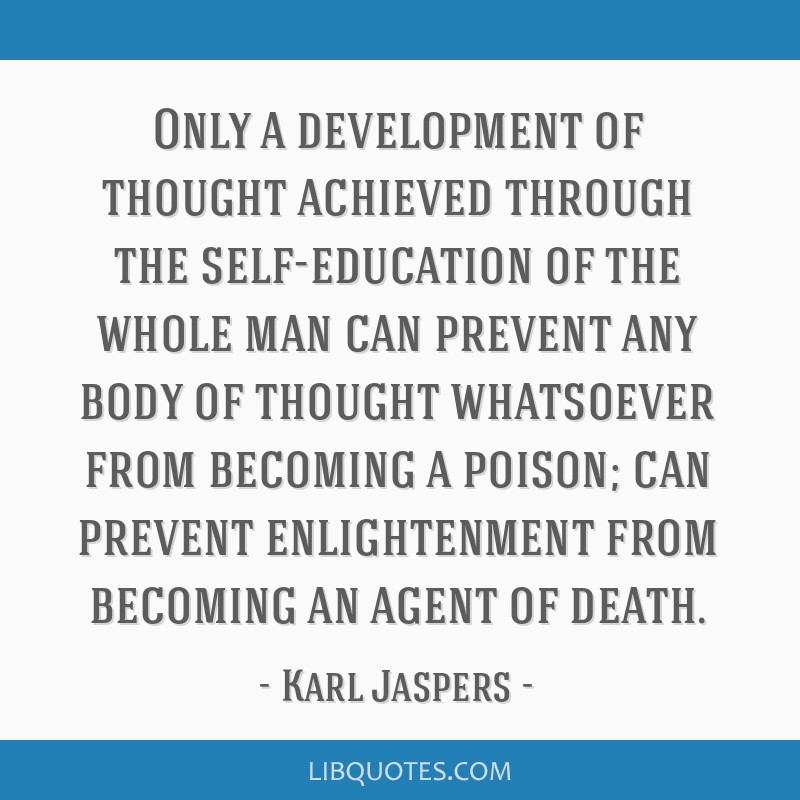 Only a development of thought achieved through the self-education of the whole man can prevent any body of thought whatsoever from becoming a poison; ...