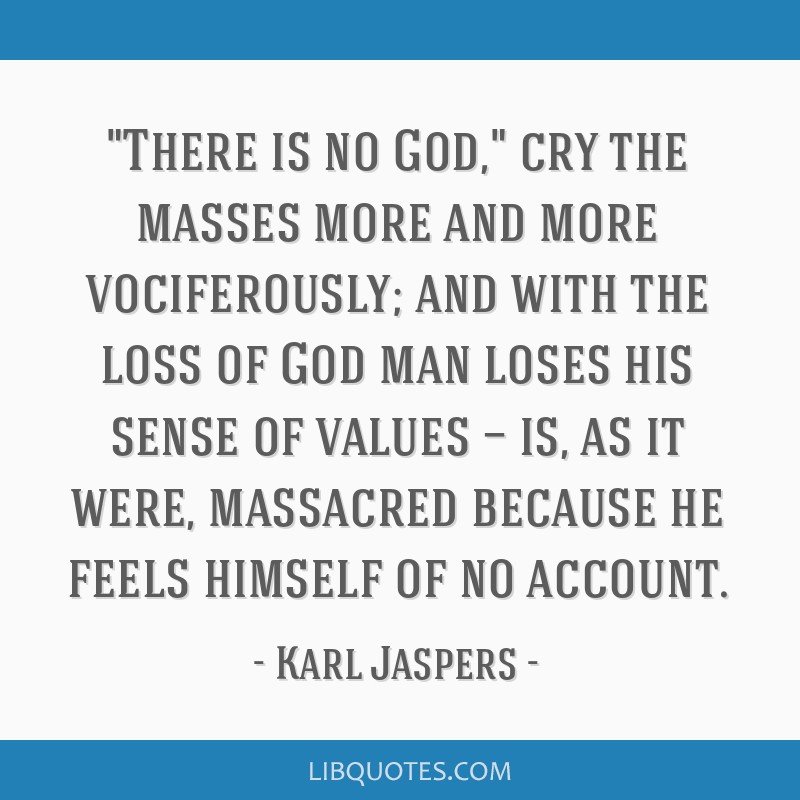There is no God, cry the masses more and more vociferously; and with the loss of God man loses his sense of values — is, as it were, massacred...