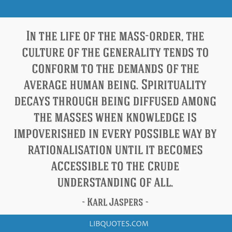In the life of the mass-order, the culture of the generality tends to conform to the demands of the average human being. Spirituality decays through...