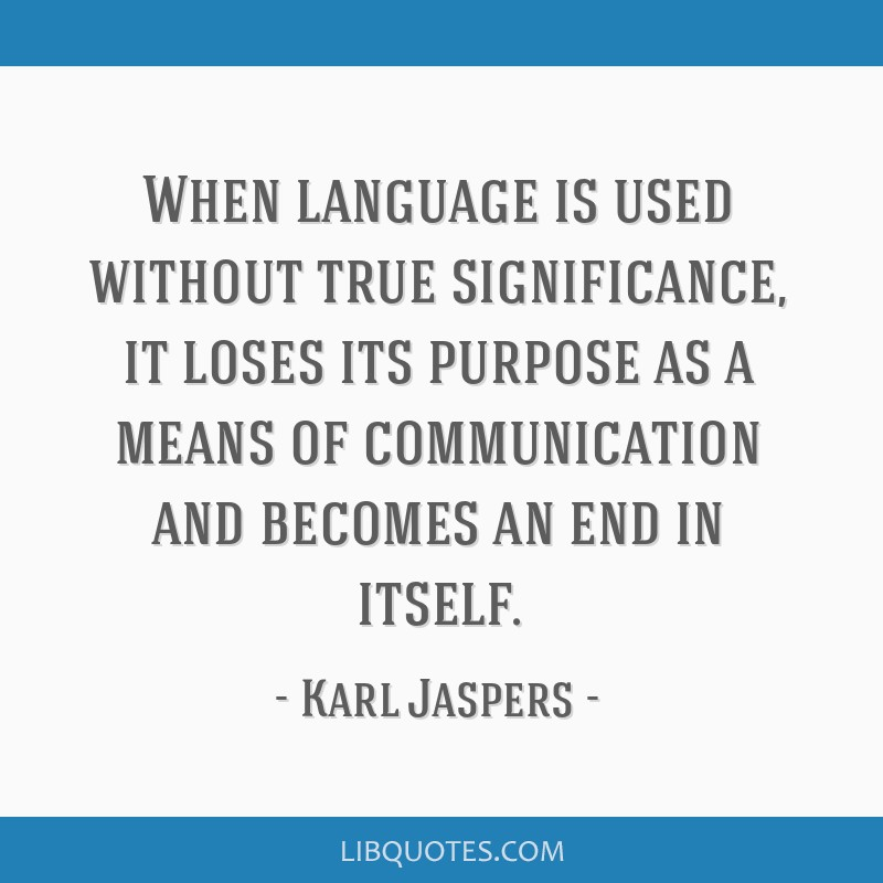 When language is used without true significance, it loses its purpose as a means of communication and becomes an end in itself.