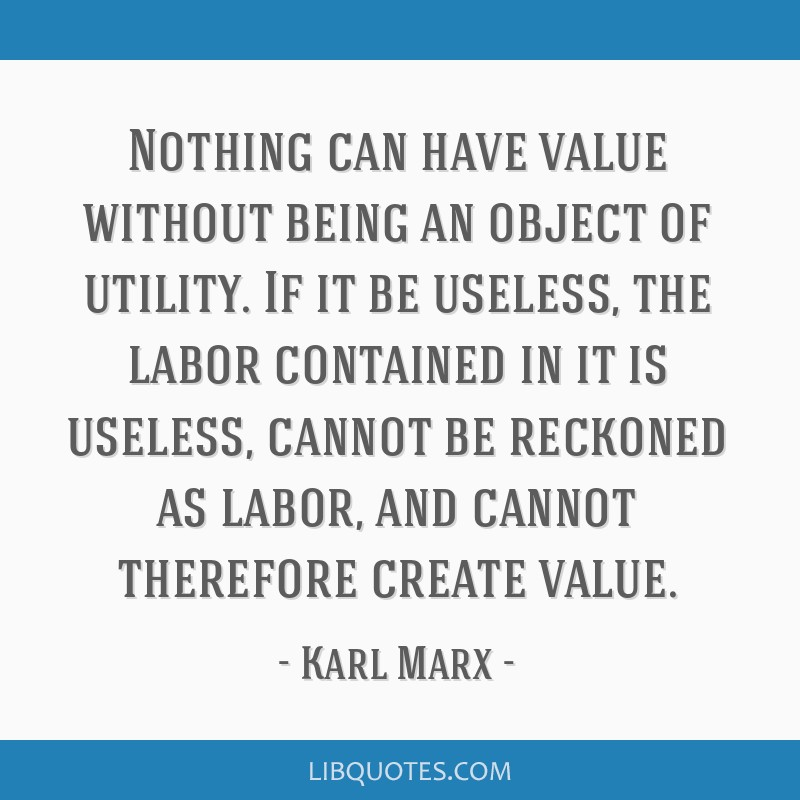 Nothing can have value without being an object of utility. If it be useless, the labor contained in it is useless, cannot be reckoned as labor, and...