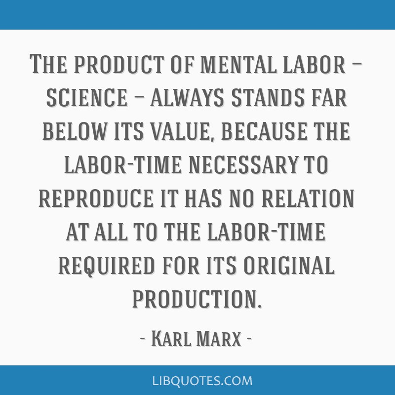 The product of mental labor — science — always stands far below its value, because the labor-time necessary to reproduce it has no relation at...