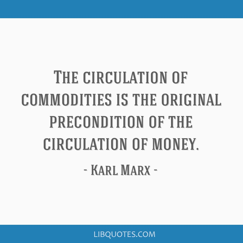 The circulation of commodities is the original precondition of the circulation of money.