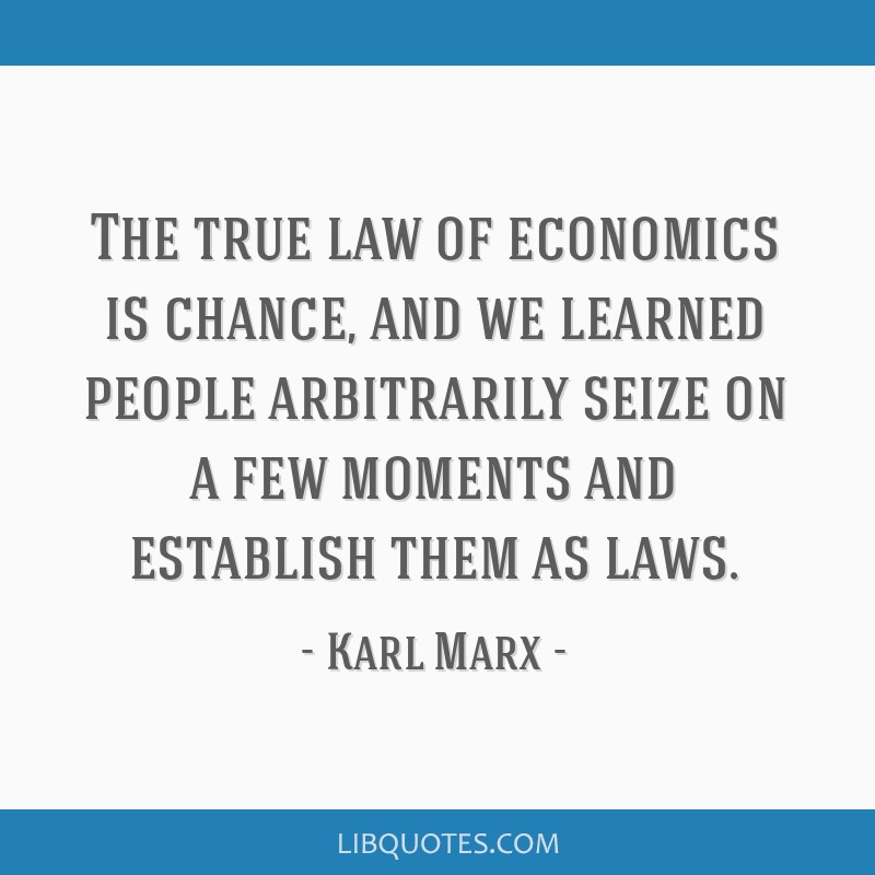 The true law of economics is chance, and we learned people arbitrarily seize on a few moments and establish them as laws.