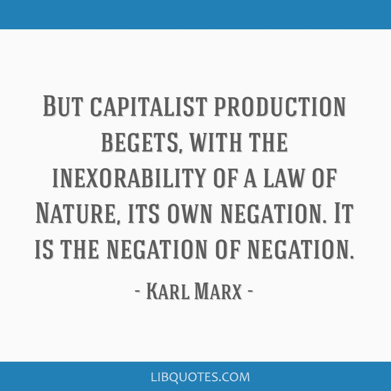 But capitalist production begets, with the inexorability of a law of Nature, its own negation. It is the negation of negation.