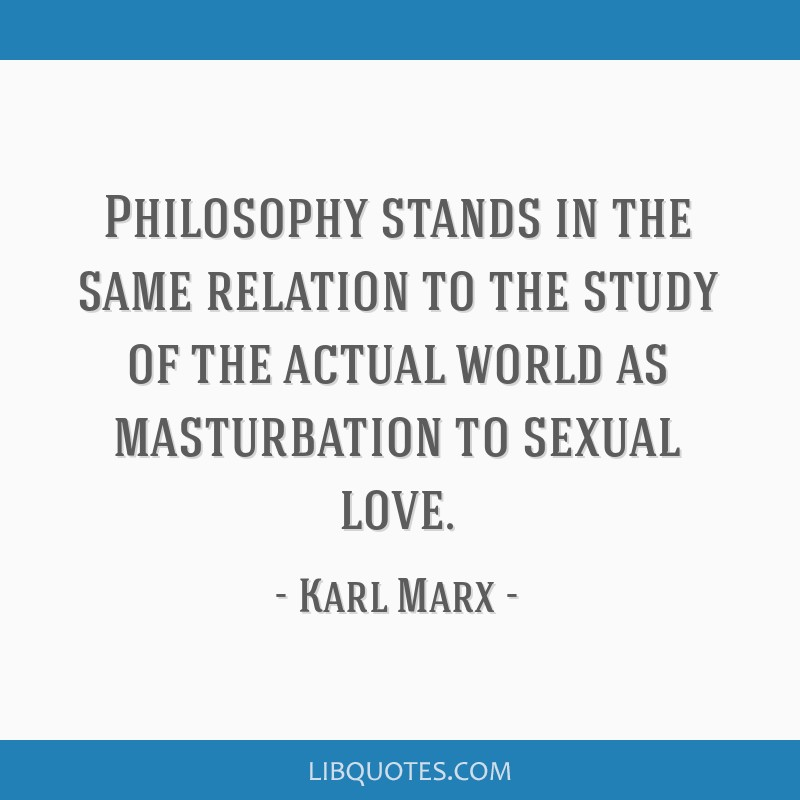 Philosophy stands in the same relation to the study of the actual world as masturbation to sexual love.