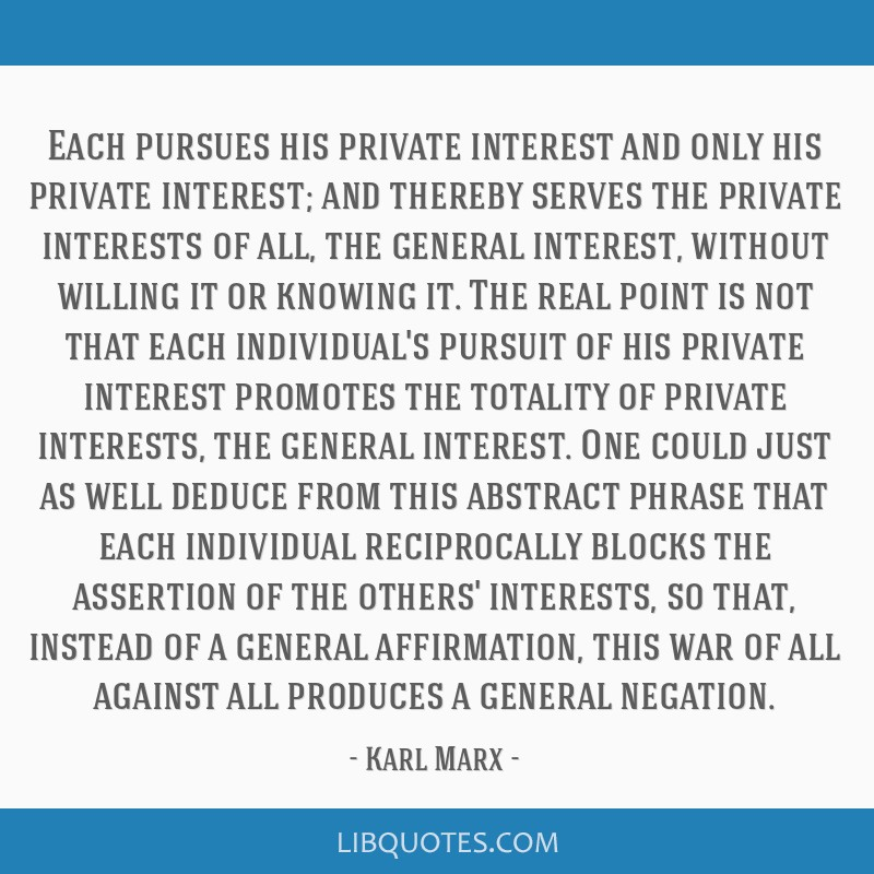 Each pursues his private interest and only his private interest; and thereby serves the private interests of all, the general interest, without...