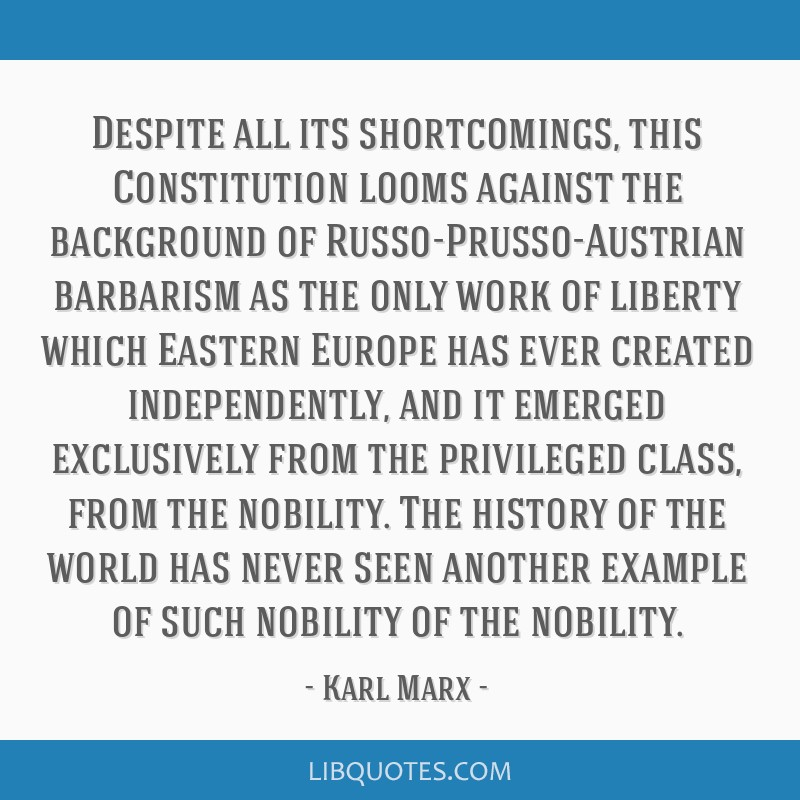 Despite all its shortcomings, this Constitution looms against the background of Russo-Prusso-Austrian barbarism as the only work of liberty which...