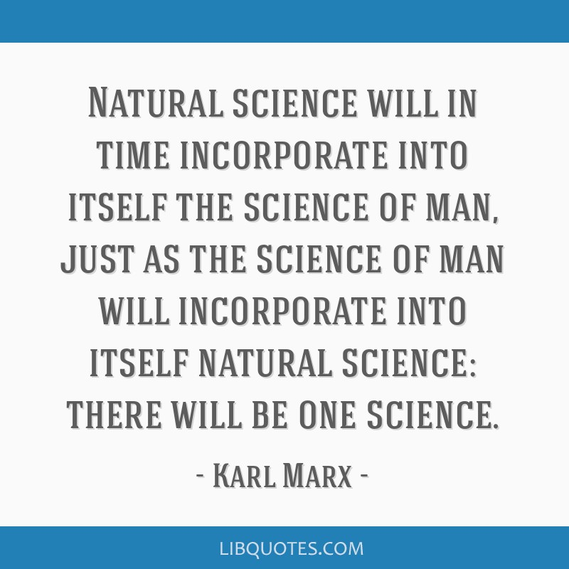 Natural science will in time incorporate into itself the science of man, just as the science of man will incorporate into itself natural science:...