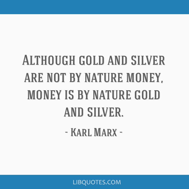 Although gold and silver are not by nature money, money is by nature gold and silver.