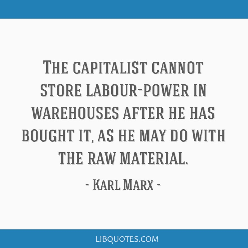 The capitalist cannot store labour-power in warehouses after