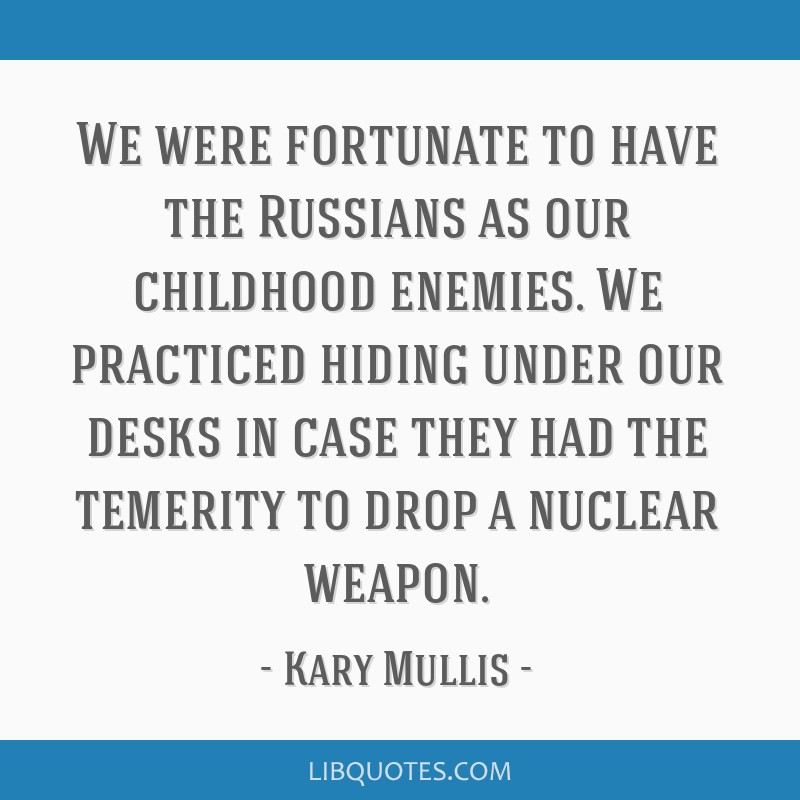 We were fortunate to have the Russians as our childhood enemies. We practiced hiding under our desks in case they had the temerity to drop a nuclear...
