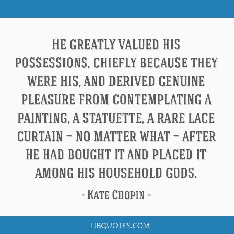 He greatly valued his possessions, chiefly because they were his, and derived genuine pleasure from contemplating a painting, a statuette, a rare...