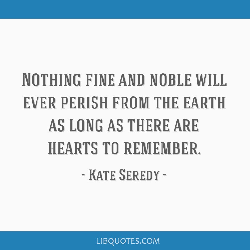 Nothing fine and noble will ever perish from the earth as long as there are hearts to remember.