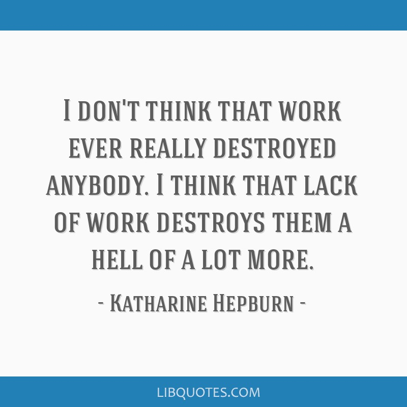 I don't think that work ever really destroyed anybody. I think that lack of work destroys them a hell of a lot more.
