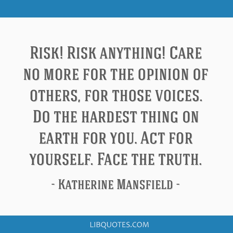Risk! Risk anything! Care no more for the opinion of others, for those voices. Do the hardest thing on earth for you. Act for yourself. Face the...