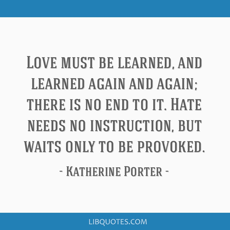 Love must be learned, and learned again and again; there is no end to it. Hate needs no instruction, but waits only to be provoked.