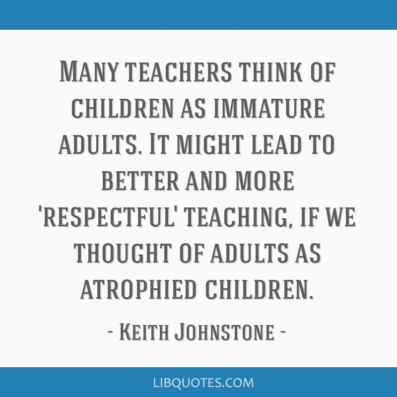Many teachers think of children as immature adults. It might ...
