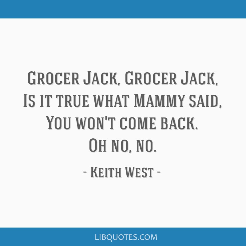 Grocer Jack, Grocer Jack, Is it true what Mammy said, You won't come back. Oh no, no.
