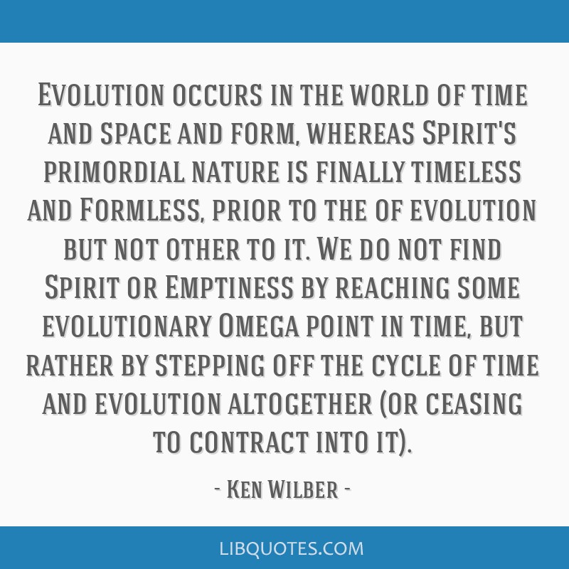 Evolution occurs in the world of time and space and form, whereas Spirit's primordial nature is finally timeless and Formless, prior to the of...