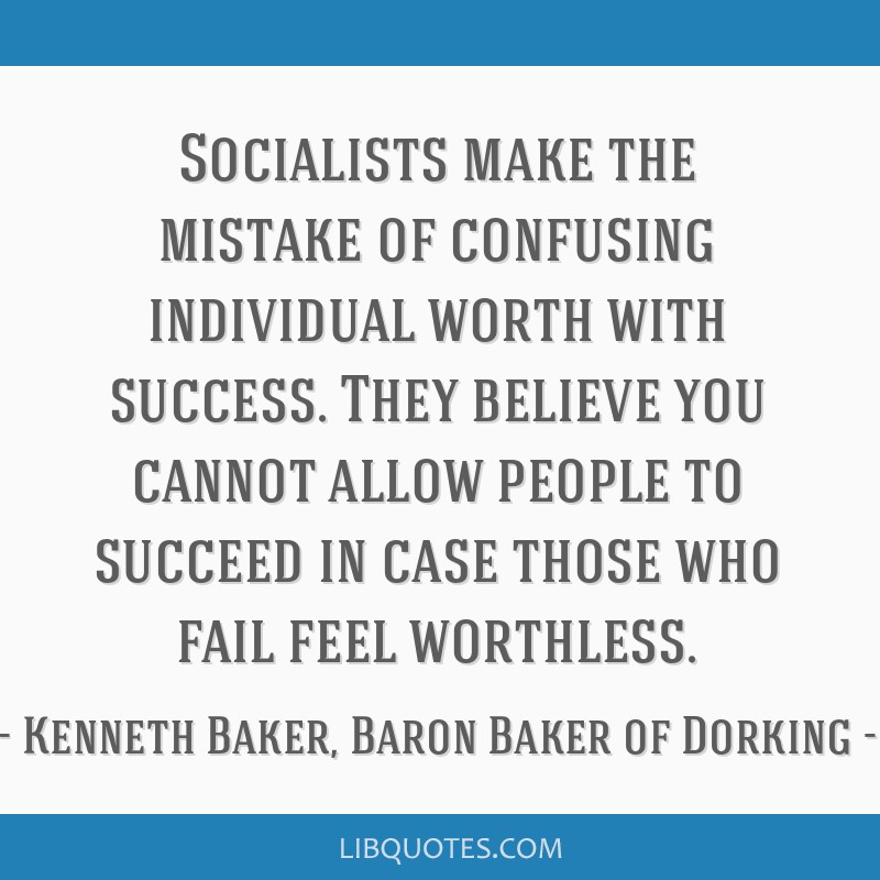 Socialists make the mistake of confusing individual worth with success. They believe you cannot allow people to succeed in case those who fail feel...