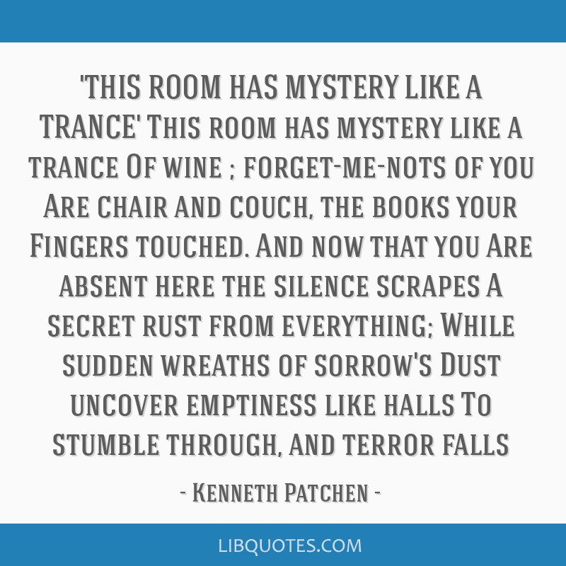 'THIS ROOM HAS MYSTERY LIKE A TRANCE' This room has mystery like a trance Of wine ; forget-me-nots of you Are chair and couch, the books your Fingers ...