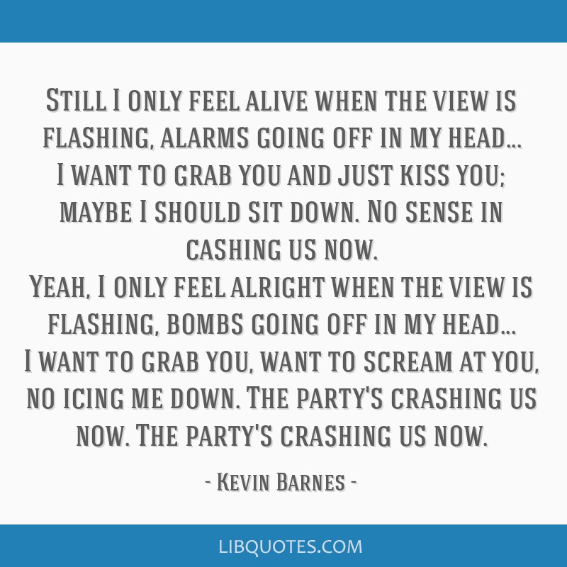 Still I only feel alive when the view is flashing, alarms going off in my head... I want to grab you and just kiss you; maybe I should sit down. No...