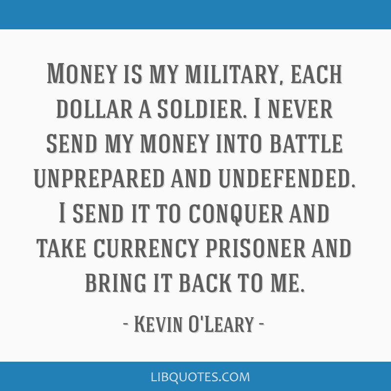 Money is my military, each dollar a soldier. I never send my money into battle unprepared and undefended. I send it to conquer and take currency...