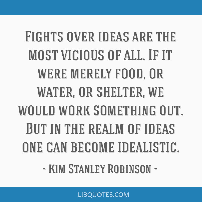 Fights over ideas are the most vicious of all. If it were merely food, or water, or shelter, we would work something out. But in the realm of ideas...