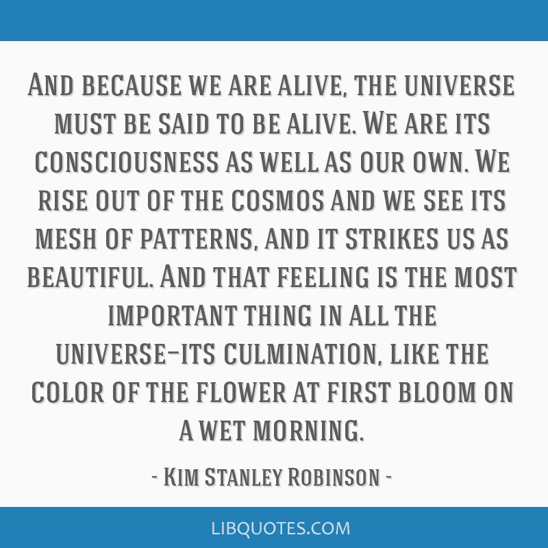 And because we are alive, the universe must be said to be alive. We are its consciousness as well as our own. We rise out of the cosmos and we see...