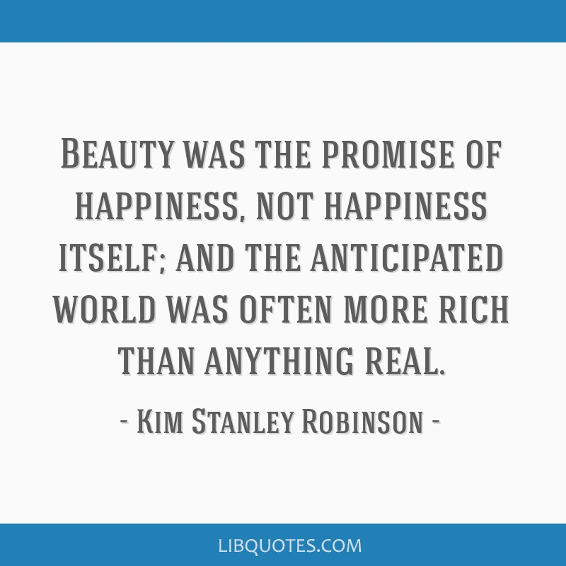 Beauty was the promise of happiness, not happiness itself; and the anticipated world was often more rich than anything real.