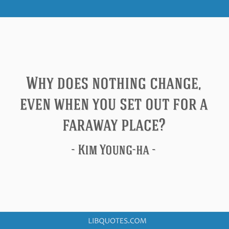 Why does nothing change, even when you set out for a faraway place?