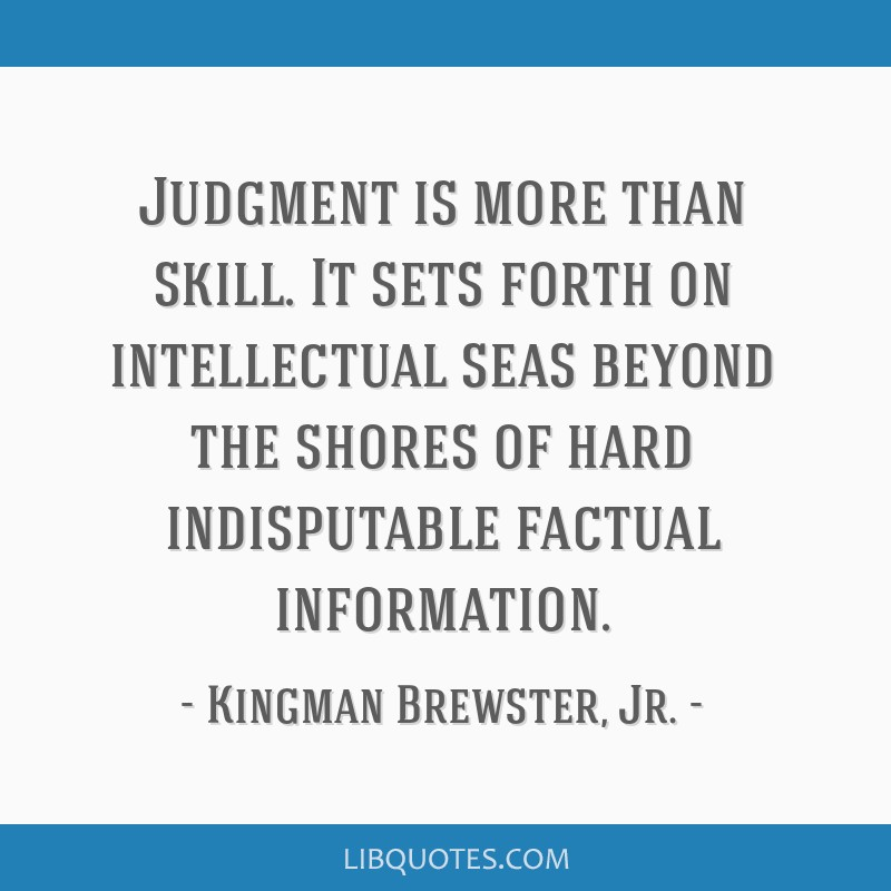 Judgment is more than skill. It sets forth on intellectual seas beyond the shores of hard indisputable factual information.