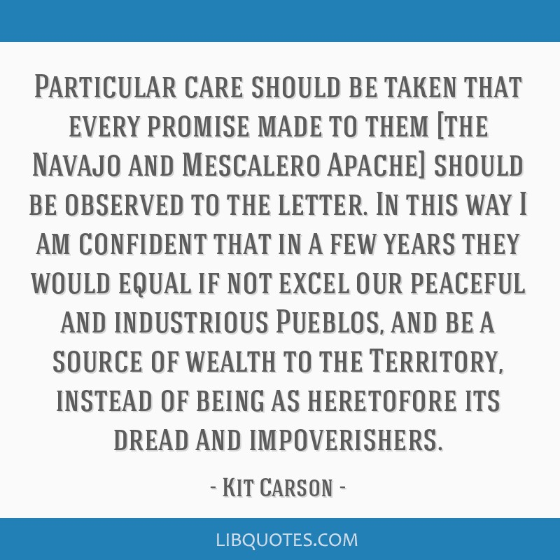 Particular care should be taken that every promise made to them [the Navajo and Mescalero Apache] should be observed to the letter. In this way I am...