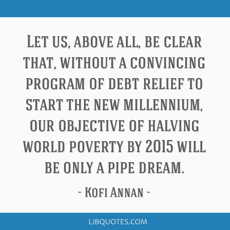 Let us, above all, be clear that, without a convincing program of debt relief to start the new millennium, our objective of halving world poverty by...