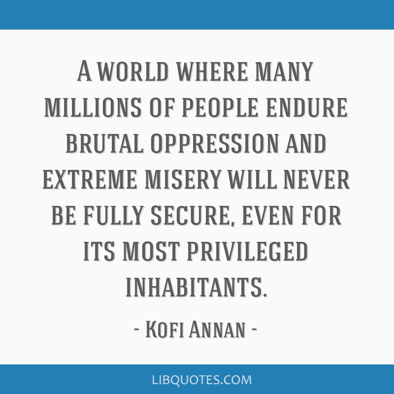 A world where many millions of people endure brutal oppression and extreme misery will never be fully secure, even for its most privileged...