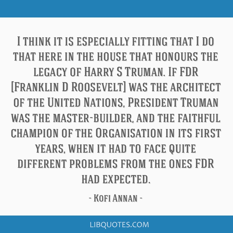 I think it is especially fitting that I do that here in the house that honours the legacy of Harry S Truman. If FDR [Franklin D Roosevelt] was the...