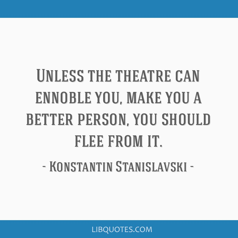Unless The Theatre Can Ennoble You Make You A Better Person You