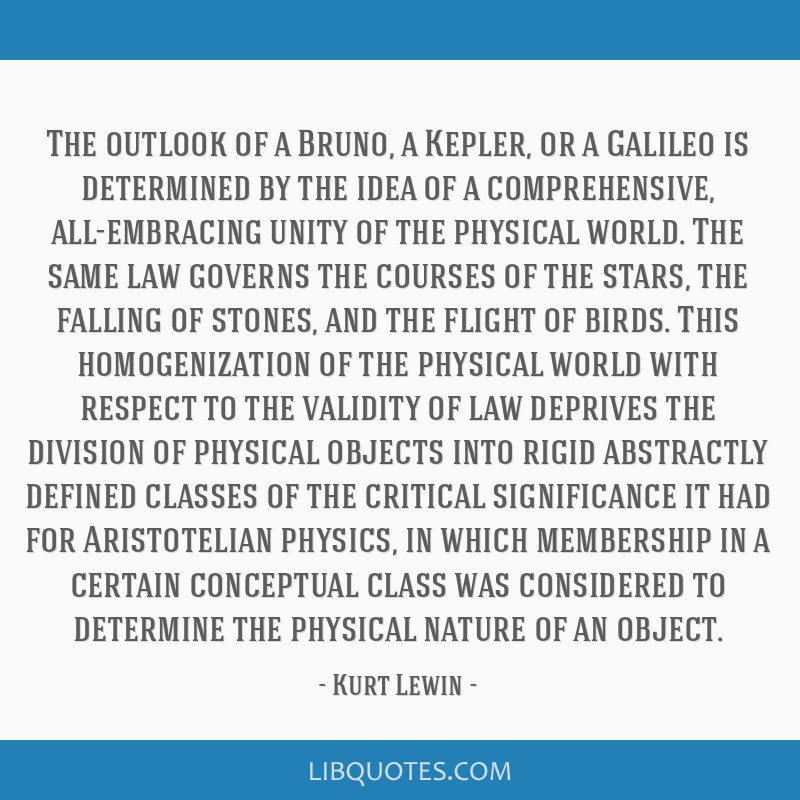 The outlook of a Bruno, a Kepler, or a Galileo is determined by the idea of a comprehensive, all-embracing unity of the physical world. The same law...