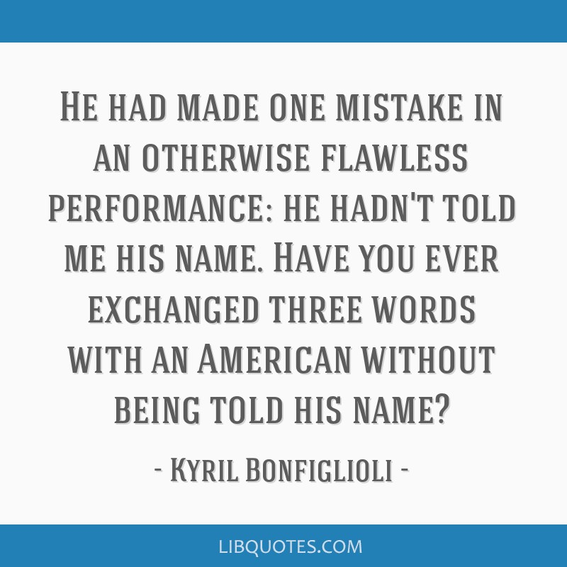 He had made one mistake in an otherwise flawless performance: he hadn't told me his name. Have you ever exchanged three words with an American...