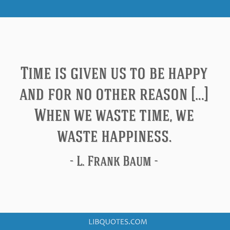 Time is given us to be happy and for no other reason [...] When we waste time, we waste happiness.