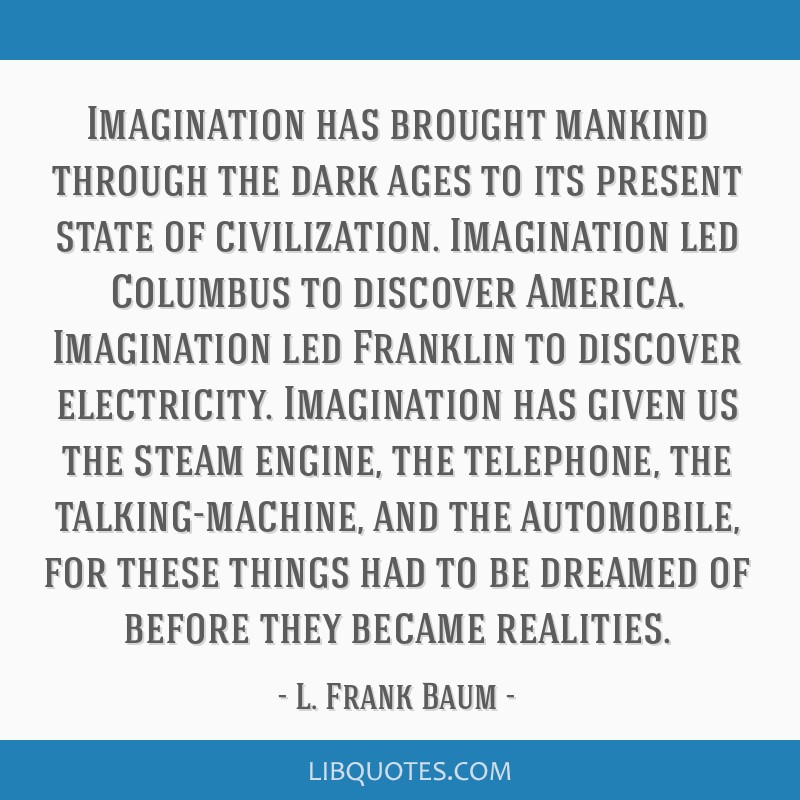 Imagination has brought mankind through the dark ages to its present state of civilization. Imagination led Columbus to discover America. Imagination ...