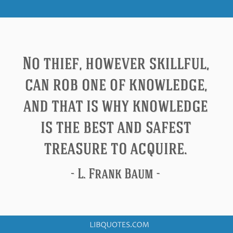 No thief, however skillful, can rob one of knowledge, and that is why knowledge is the best and safest treasure to acquire.