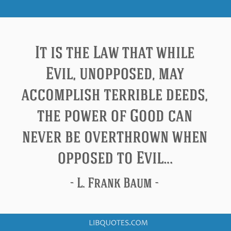 It is the Law that while Evil, unopposed, may accomplish terrible deeds, the power of Good can never be overthrown when opposed to Evil...