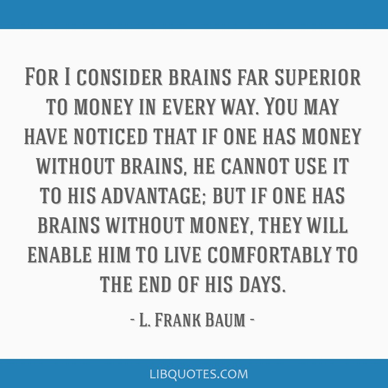 For I consider brains far superior to money in every way. You may have noticed that if one has money without brains, he cannot use it to his...