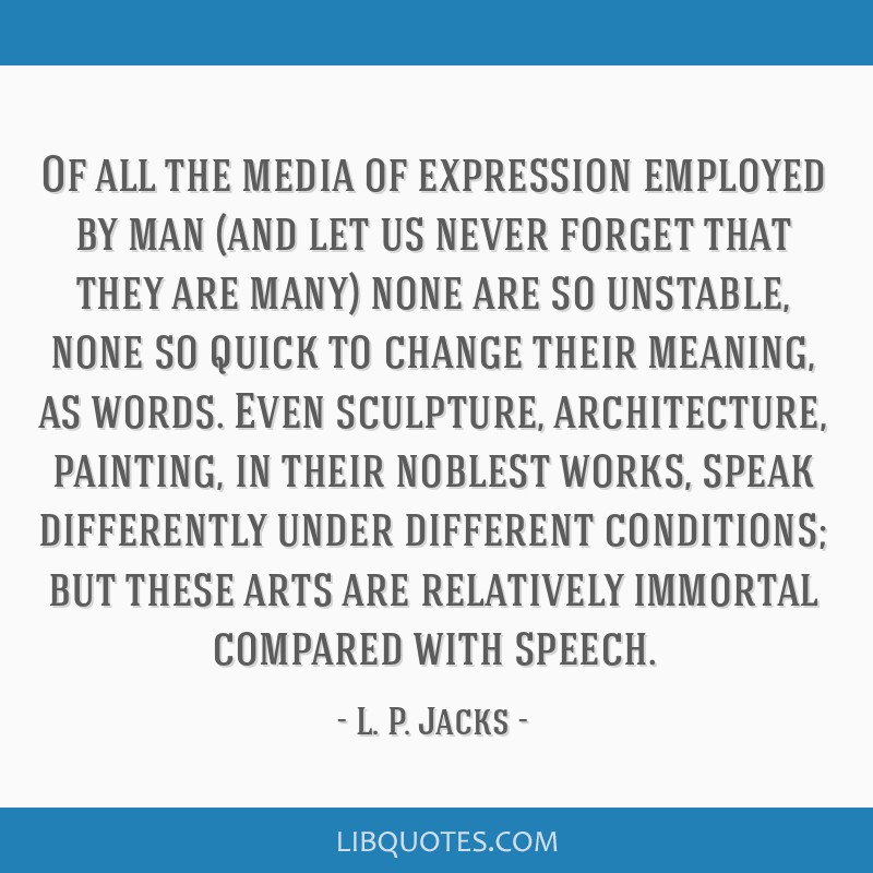 Of all the media of expression employed by man (and let us never forget that they are many) none are so unstable, none so quick to change their...