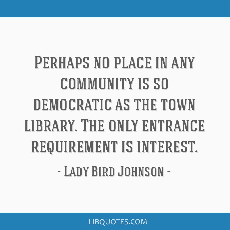 Perhaps no place in any community is so democratic as the town library. The only entrance requirement is interest.